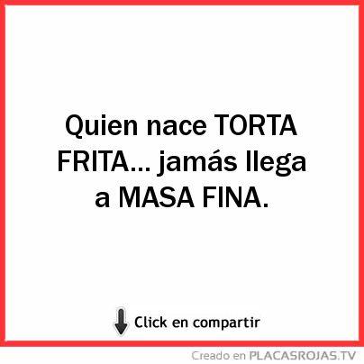 Quien nace TORTA FRITA... jamás llega a MASA FINA.