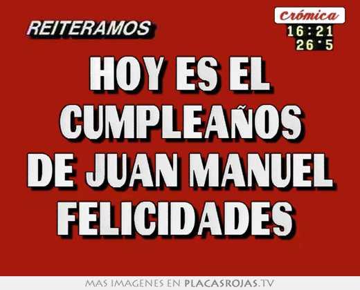 Hoy Es El Cumpleanos De Juan Manuel Felicidades Placas Rojas Tv
