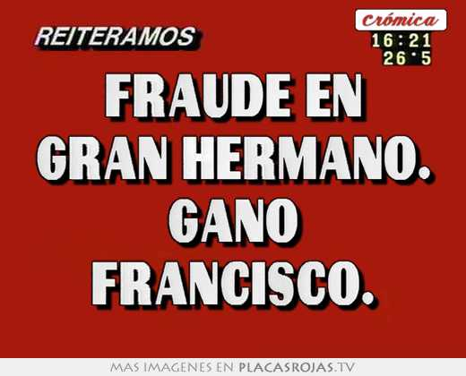 Fraude en gran hermano. gano francisco.