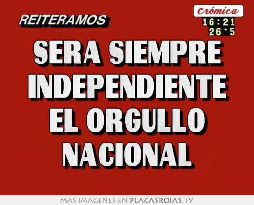 9ef0af401d84 Sera siempre independiente el orgullo nacional - Placas Rojas TV
