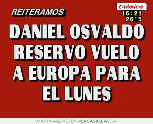 Daniel osvaldo reservo vuelo a europa para el lunes