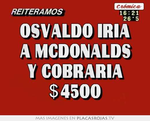 Osvaldo iria a mcdonalds y cobraria $4500