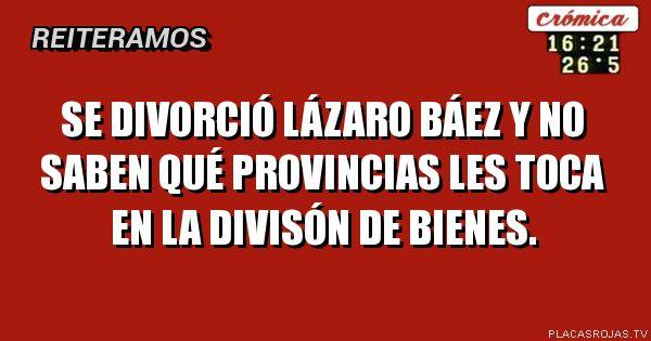 Se divorciÓ lÁzaro bÁez y no saben quÉ provincias les toca en la divisÓn de bienes.