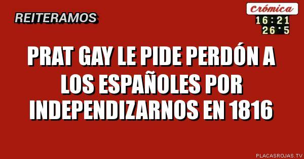 Prat gay le pide perdón a los españoles por independizarnos en 1816