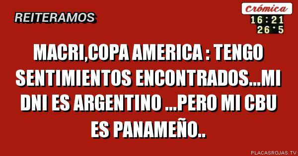 Macri,copa america : tengo sentimientos encontrados...mi dni es argentino ...pero mi cbu es panameño..
