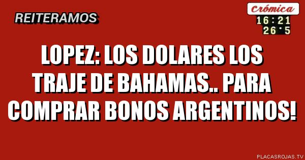 Lopez: los dolares los traje de bahamas.. para comprar bonos argentinos!