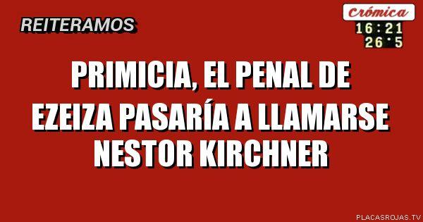 Primicia, el penal de ezeiza pasaría a llamarse nestor kirchner