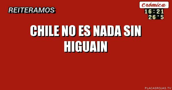 Chile no es nada sin higuain