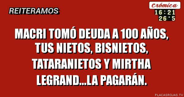 Macri tomó deuda a 100 años, tus nietos, bisnietos, tataranietos y Mirtha Legrand...la pagarán.