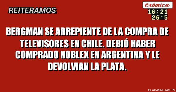 BERGMAN SE ARREPIENTE DE LA COMPRA DE TELEVISORES EN CHILE. DEBIÓ HABER COMPRADO NOBLEX EN ARGENTINA Y LE DEVOLVIAN LA PLATA.