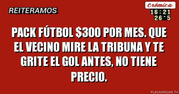 Pack fútbol $300 por mes. que el vecino mire la tribuna y te grite el gol antes, no tiene precio.