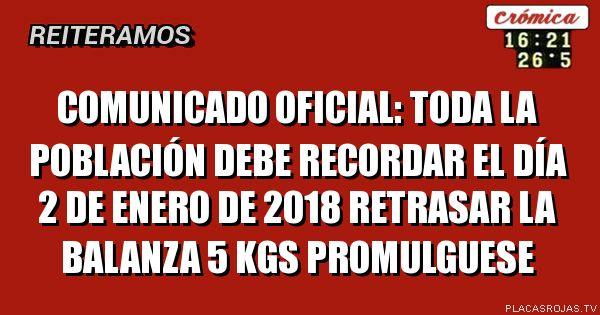 Comunicado oficial:  toda la poblaciÓn debe recordar el dÍa 2 de enero de 2018 retrasar la balanza 5 kgs  promulguese