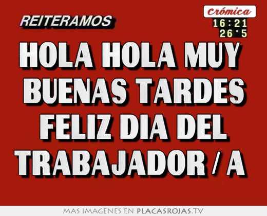 Hola Hola Muy Buenas Tardes Feliz Dia Del Trabajadora Placas Rojas Tv