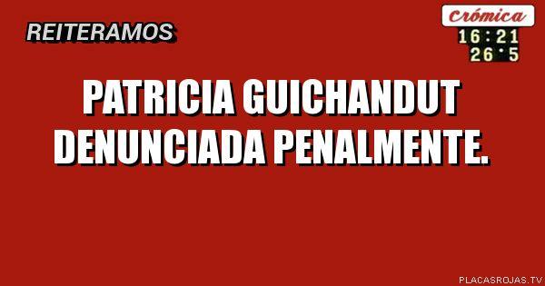Patricia guichandut denunciada penalmente.