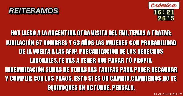 Hoy llegó a la Argentina otra visita del FMI,temas a tratar: jubilación 67 hombres y 63 años LAS mujeres con probabilidad de la vuelta a las AFJp, precarización de los derechos laborales,te vas a tener que pagar tú propia indemnización,subas de todas las tarifas para poder recaudar y cumplir con los pagos, esto si es un cambio,Cambiemos,no te equivoques en octubre, pensalo.