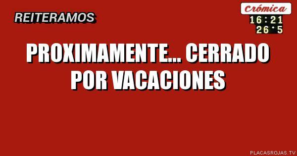 PROXIMAMENTE... CERRADO POR VACACIONES