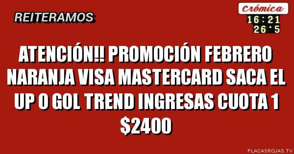 Atención!!     Promoción febrero   naranja visa mastercard  Saca el up o gol trend  Ingresas cuota 1 $2400
