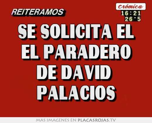 Se solicita el el paradero de david  palacios