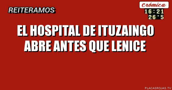 El hospital de ituzaingo abre antes que lenice