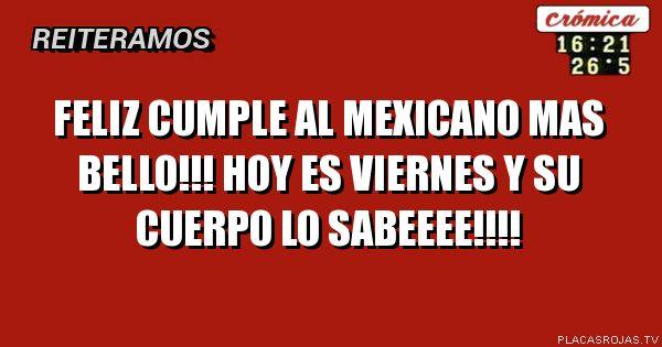 Feliz cumple al mexicano mas bello!!! Hoy es viernes y su cuerpo lo sabeeee!!!!
