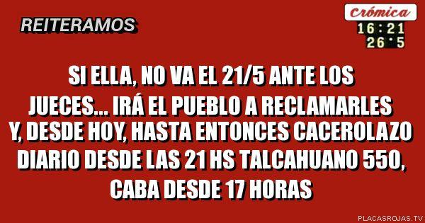 Si Ella, no va el 21/5 ante los jueces... irá el pueblo a reclamarles y, desde hoy, hasta entonces cacerolazo diario desde las 21 hs Talcahuano 550, caba desde 17 horas