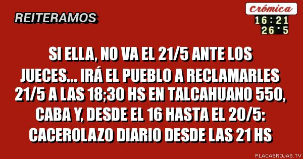 Si Ella, no va el 21/5 ante los jueces... irá el pueblo a reclamarles 21/5 a las 18;30 hs en Talcahuano 550, CABA  y, desde el 16 hasta el 20/5: cacerolazo diario desde las 21 hs