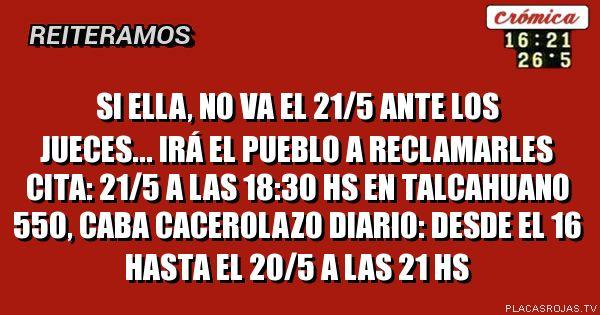 Si Ella, no va el 21/5 ante los jueces... irá el pueblo a reclamarles cita: 21/5 a las 18:30 hs en Talcahuano 550, CABA cacerolazo diario: desde el 16 hasta el 20/5 a las 21 hs