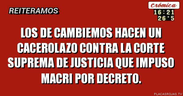 LOS DE CAMBIEMOS HACEN UN CACEROLAZO CONTRA LA CORTE SUPREMA DE JUSTICIA QUE IMPUSO MACRI POR DECRETO.