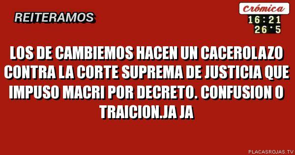 LOS DE CAMBIEMOS HACEN UN CACEROLAZO CONTRA LA CORTE SUPREMA DE JUSTICIA QUE IMPUSO MACRI POR DECRETO. CONFUSION O TRAICION.JA JA