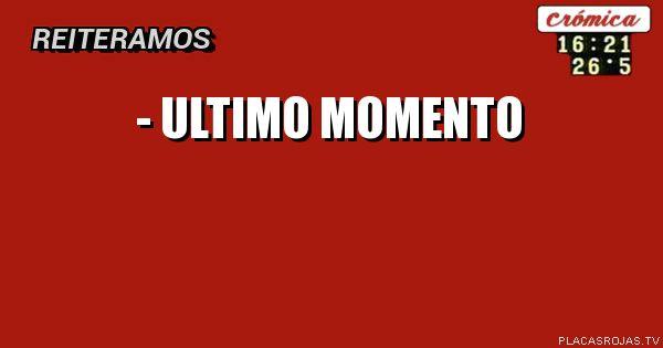 - ULTIMO MOMENTO