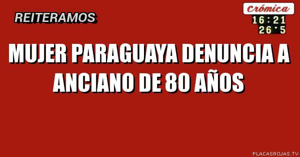 Mujer paraguaya Denuncia a anciano de 80 años