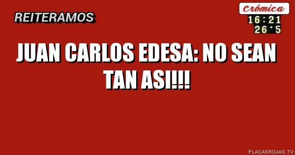 Juan carlos edesa: no sean tan asi!!!