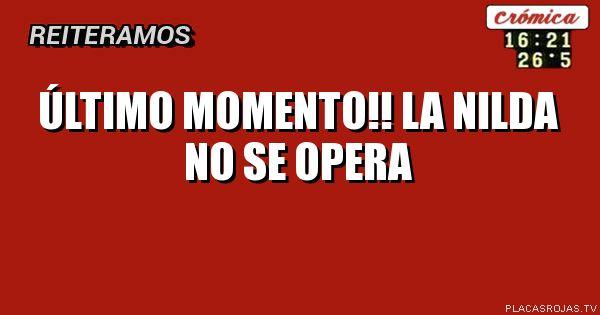 ÚLTIMO MOMENTO!!   LA NiLDA NO SE OPERA