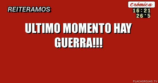 Ultimo momento Hay guerra!!!