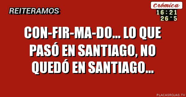 Con-fir-ma-do... lo que pasó en Santiago, no quedó en Santiago...