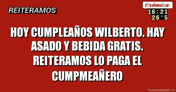 Hoy cumpleaños Wilberto. Hay asado y bebida gratis. Reiteramos lo paga el cumpmeañero