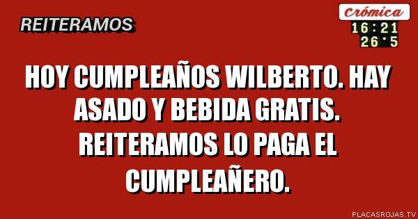 Hoy cumpleaños Wilberto. Hay asado y bebida gratis. Reiteramos lo paga el cumpleañero.