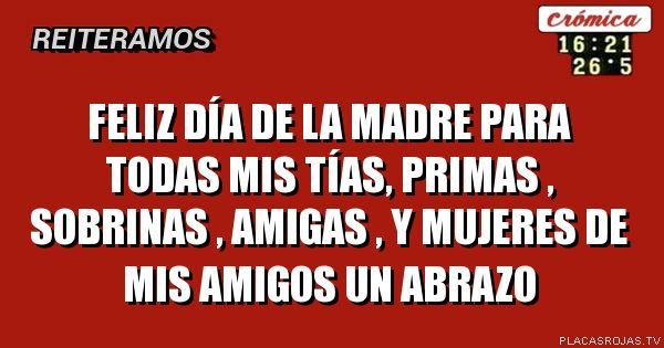 Feliz Dia De La Madre Para Todas Mis Tias Primas Sobrinas Amigas Y Mujeres De Mis Amigos Un Abrazo Placas Rojas Tv