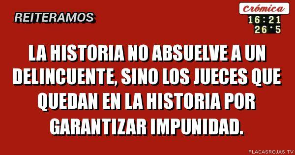 La historia no absuelve a un delincuente, sino los jueces que quedan en la historia por garantizar impunidad.