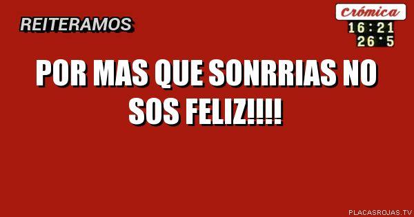 POR MAS QUE SONRRIAS NO SOS FELIZ!!!!