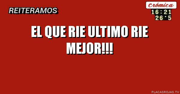 EL QUE RIE ULTIMO RIE MEJOR!!!