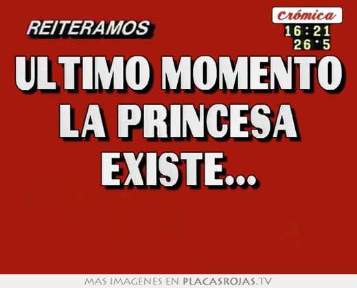 Ultimo momento la princesa existe...