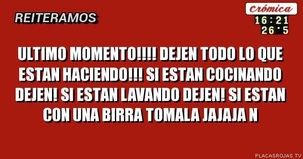 ULTIMO MOMENTO!!!! DEJEN TODO LO QUE ESTAN HACIENDO!!! SI ESTAN COCINANDO DEJEN! SI ESTAN LAVANDO DEJEN! SI ESTAN CON UNA BIRRA TOMALA JAJAJA N