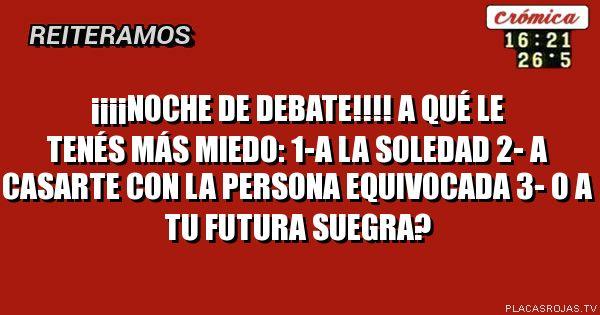 ¡¡¡¡Noche de debate!!!! A qué le tenés más miedo: 1-A la soledad 2- a casarte con la persona equivocada 3- o a tu futura suegra?