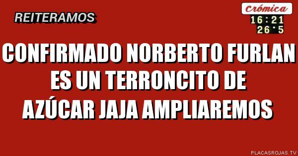Confirmado Norberto FURLAN Es un terroncito de AZÚCAR jaja Ampliaremos