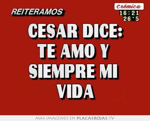 César dice: te amo y  siempre mi  vida