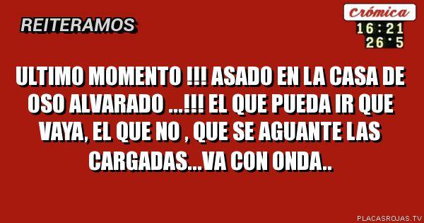 ULTIMO MOMENTO !!!            ASADO EN LA CASA DE OSO ALVARADO ...!!! EL QUE PUEDA IR QUE VAYA, EL QUE NO , QUE SE AGUANTE LAS CARGADAS...va con onda..
