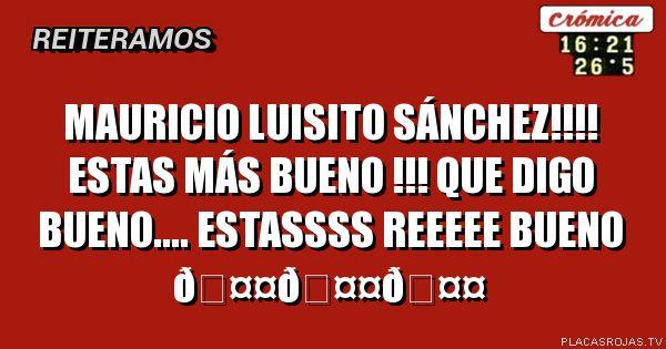 Mauricio luisito Sánchez!!!! Estas más bueno !!! Que digo bueno.... estassss reeeee bueno
