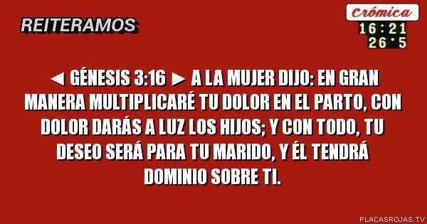 ◄ Génesis 3:16 ►  A la mujer dijo: En gran manera multiplicaré tu dolor en el parto, con dolor darás a luz los hijos; y con todo, tu deseo será para tu marido, y él tendrá dominio sobre ti.