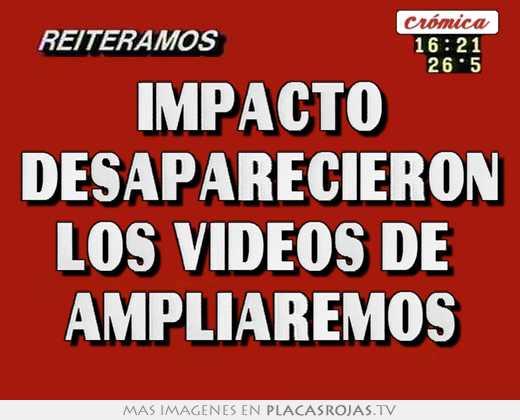 Impacto desaparecieron los videos de  ampliaremos
